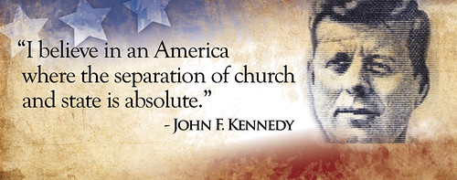 """""""I believe in an America where the separation of church and state is absolute."""" - John F. Kennedy"""
