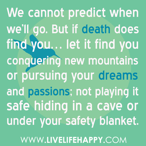 """We cannot predict when we'll go. But if death does find you… let it find you conquering new mountains or pursuing your dreams and passions; not playing it safe hiding in a cave or under your safety blanket."" -Robert Tew"