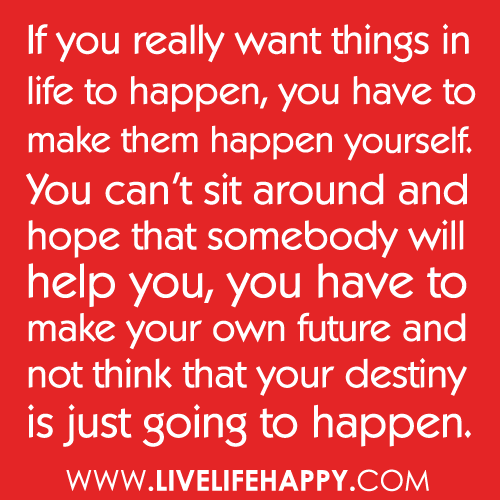 Deep Quotes That Make You Think: If You Really Want Things In Life To Happen, You Have To