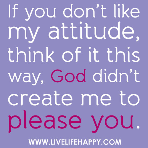 If You Don\'t Like My Attitude - Live Life Happy