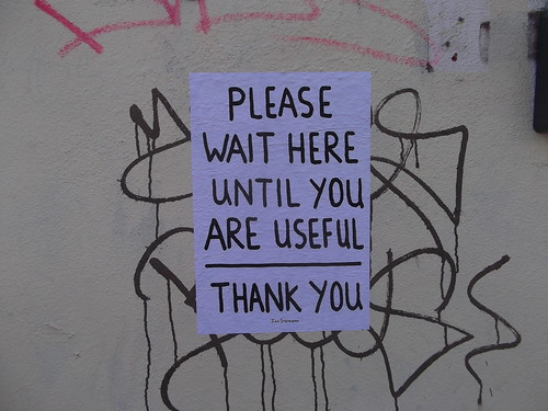Wait here until you are useful
