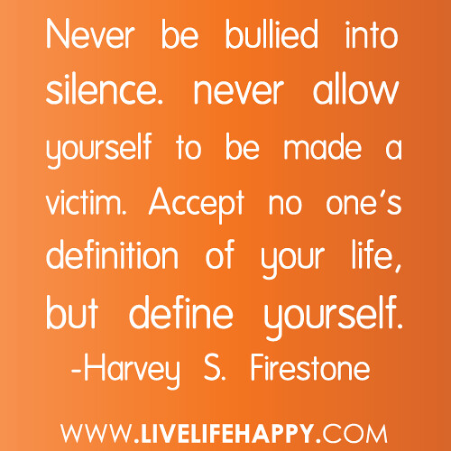 """Never be bullied into silence. never allow yourself to be made a victim. Accept no one's definition of your life, but define yourself."" -Harvey S. Firestone"