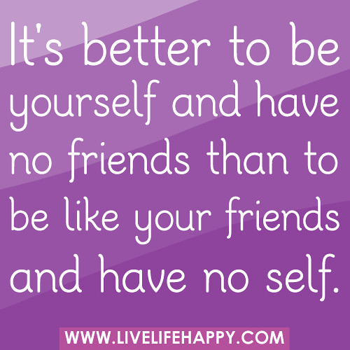 It's better to be yourself and have no friends than to be like your friends and have no self.