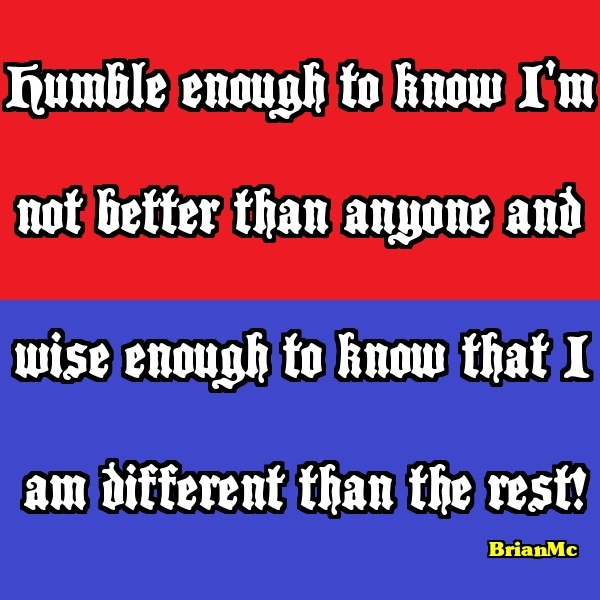 Humble enough to know I'm not better than anyone and wise enough to know that I am different than the rest!,BrianMc-quote-saying