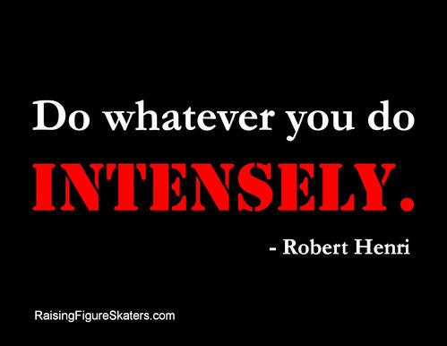 """""""Do whatever you do intensely."""" Robert Henri"""