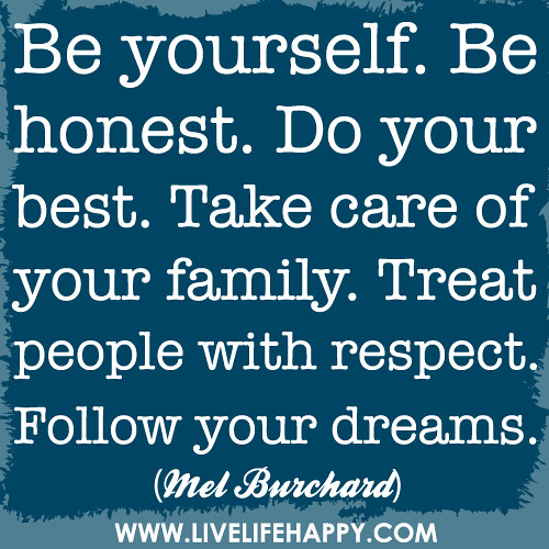 Be yourself. Be honest. Do your best. Take care of your family. Treat people with respect. Be a good citizen. Follow your dreams.