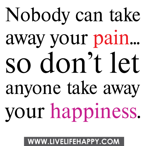 Nobody Can Take Away Your Pain... So Don't Let Anyone Take