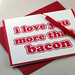 I Love You More Than Bacon by Oh Geez! Design