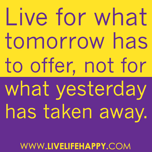 """Live for what tomorrow has to offer, not for what yesterday has taken away."""