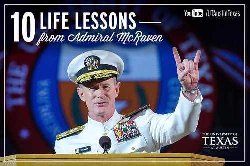 10 Life Lessons from Admiral William McRaven delivered during the 131st Spring Commencement at The University of Texas at Austin.[Watch] youtu.be/yaQZFhrW0fU[Read] www.utexas.edu/news/2014/05/16/admiral-mcraven-commenceme...