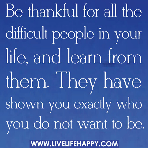 Quotes About Mean People: Be Thankful For All The Difficult People In Your Life, And