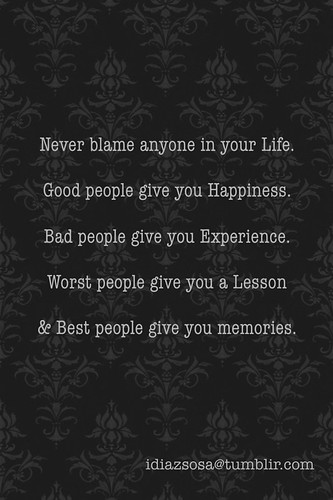 Never blame anyone in your Life.  Good people give you Happiness.  Bad people give you Experience.  Worst people give you a Lesson  & Best people give you memories. by Idiazsosa