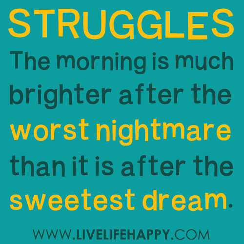 The morning is much brighter after the worst nightmare than it is after the sweetest dream.