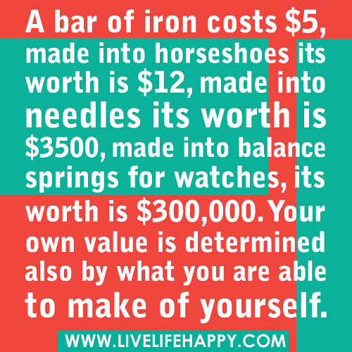 A bar of iron costs $5, made into horseshoes its worth is $12, made into needles its worth is $3500, made into balance springs for watches, its worth is $300,000. Your own value is determined also by what you are able to make of yourself.