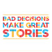 Bad Decisions Make Great Stories