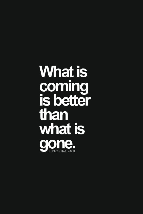 What's coming is better than what is gone