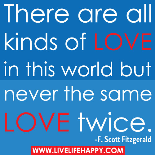 There are all kinds of love in this world but never the same love twice.