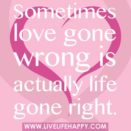 Quotes About Love Gone Wrong : Sometimes love gone wrong is actually life gone right. Flickr ...