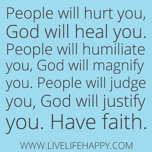"""People will hurt you, God will heal you. People will humiliate you, God will magnify you. People will judge you, God will justify you. Have faith"