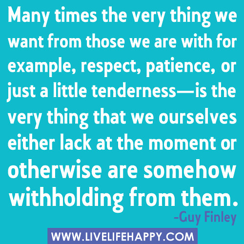 """Many times the very thing we want from those we are with for example, respect, patience, or just a little tenderness-is the very thing that we ourselves either lack at the moment or otherwise are somehow withholding from them."" -Guy Finley"