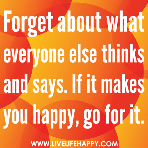 Go For It Quotes: Forget About What Everyone Else Thinks And Says. If It