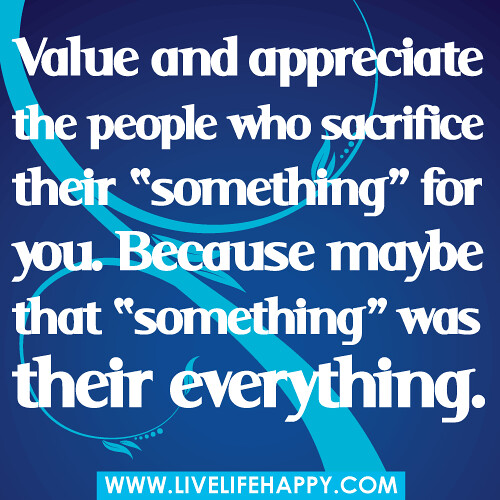 "Value and appreciate the people who sacrifice their ""something"" for you. Because maybe that ""something"" was their everything."