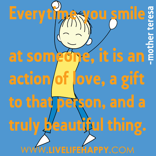 """""""Everytime you smile at someone, it is an action of love, a gift to that person, and a truly beautiful thing..."""""""