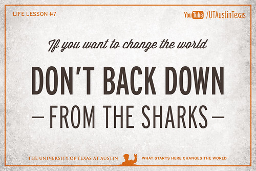 10 Life Lessons from Admiral William McRaven delivered during the 131st Spring Commencement at The University of Texas at Austin.If you want to change the world, don't back down from the sharks.[Watch] youtu.be/yaQZFhrW0fU[Read] www.utexas.edu/news/2014/05/16/admiral-mcraven-commenceme...