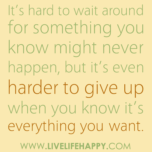 It's hard to wait around for something you know might never happen, but it's even harder to give up when you know it's everything you want...