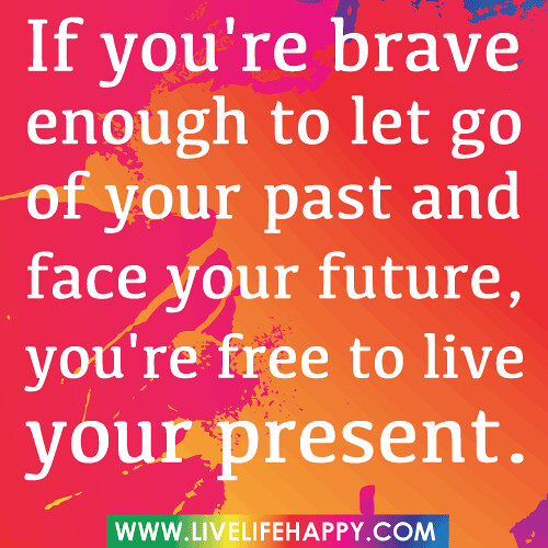 """If you're brave enough to let go of your past and face your future, you're free to live your present... """