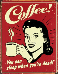 Coffee! You can sleep when you're dead!