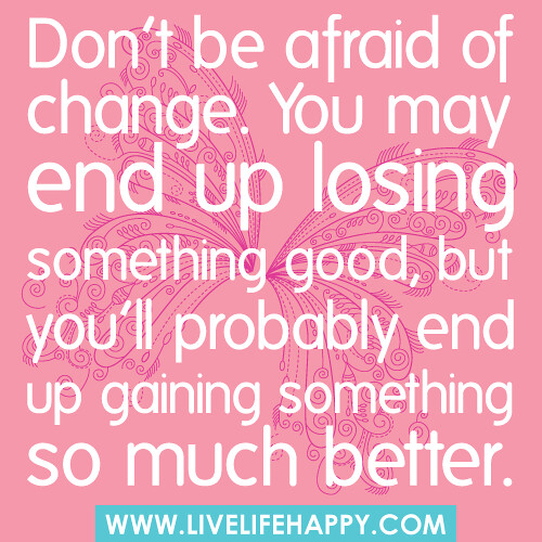 Don't be afraid of change. You may end up losing something good, but you'll p...