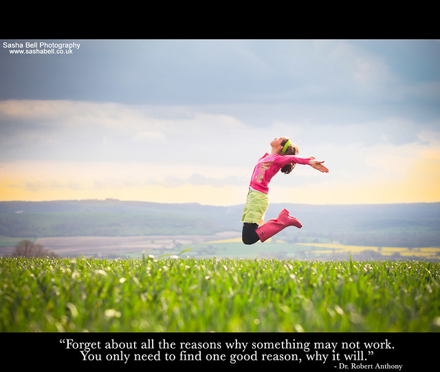 """""""Forget about all the reasons why something may not work. You only need one good reason, why it will"""""""