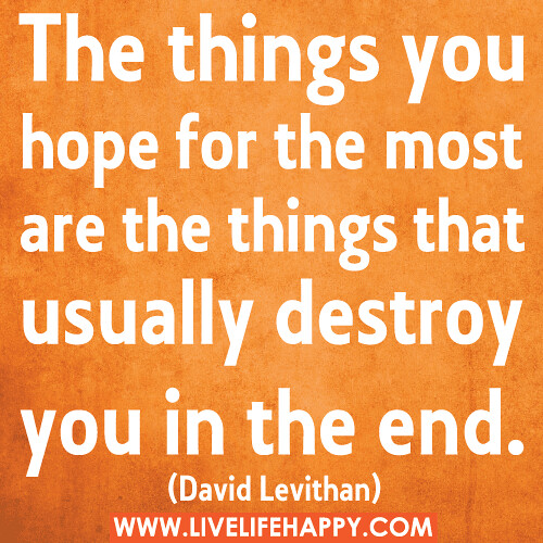 """The things you hope for the most are the things that usually destroy you in the end."" -David Levithan"