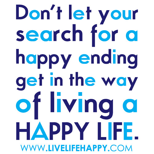 """Don't let your search for a happy ending get in the way of living a happy life."""