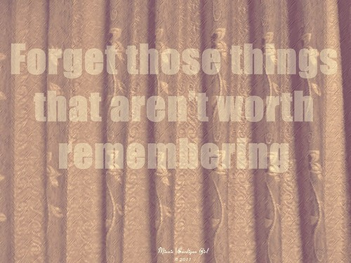 Forget those things that aren't worth remembering.