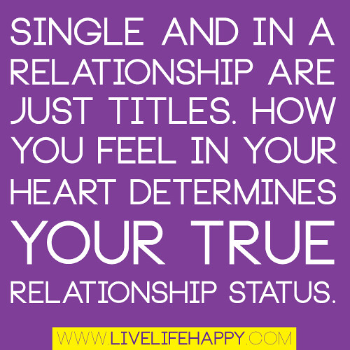 """Single and in a relationship are just titles. How you feel in your heart determines your true relationship status."""