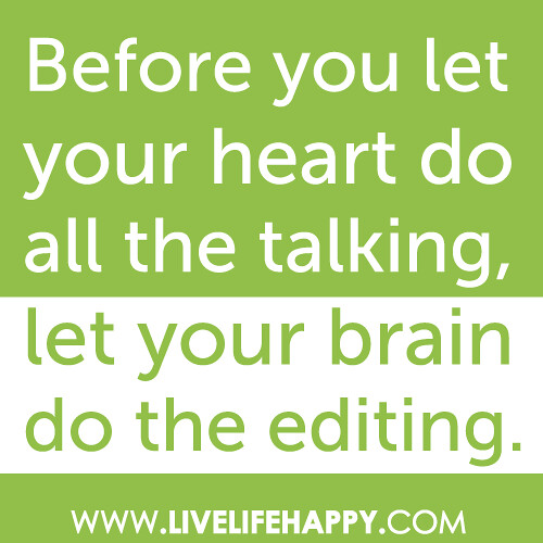 """""""Before you let your heart do all the talking, let your brain do the editing."""""""