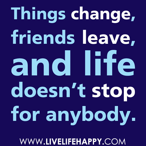"""Quotes About Friends Changing: """"Things Change, Friends Leave, And Life Doesn't Stop For A"""