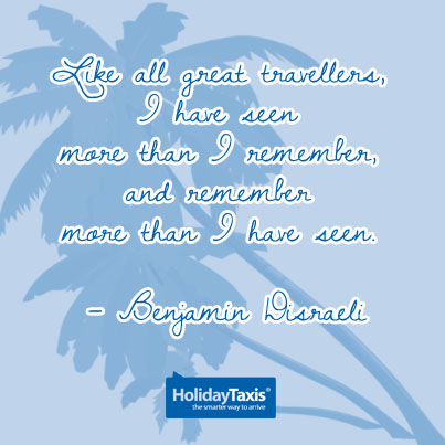 Like all great travellers, I have seen more than I remember, and remember more than I have seen. – Benjamin Disraeli