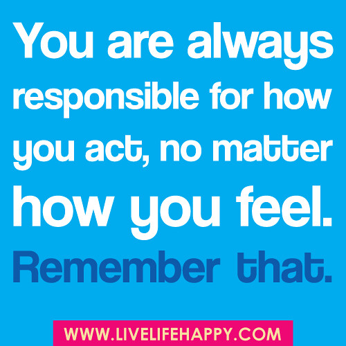 you are always responsible for how you act no matter how