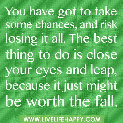You have got to take some chances, and risk losing it all. The best thing to do is close your eyes and leap, because it just might be worth the fall.