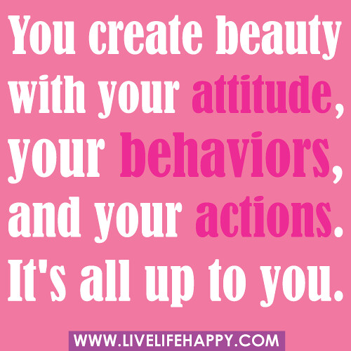 """You create beauty with your attitude, your behaviors, and your actions. It's all up to you."" -unknown"