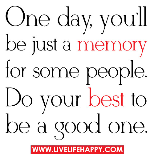 Good Memories Quotes: One Day, You'll Be Just A Memory For Some People. Do Your
