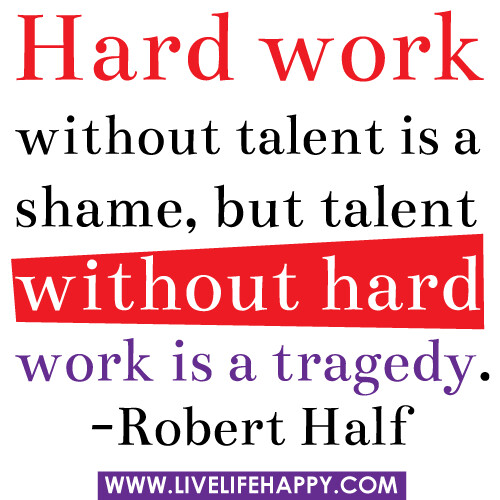 """Hard work without talent is a shame, but talent"