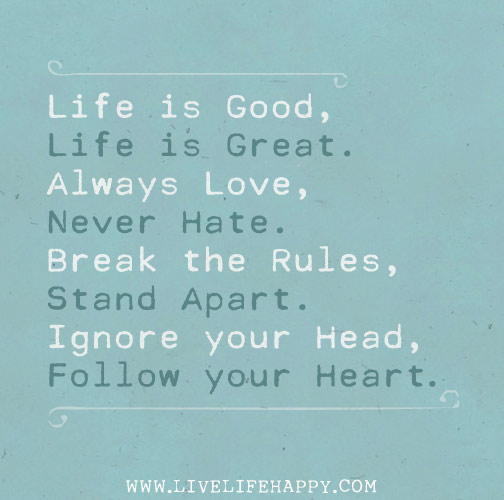 Life is good, life is great. Always love, never hate. Break the rules, stand apart. Ignore your head, follow your heart.