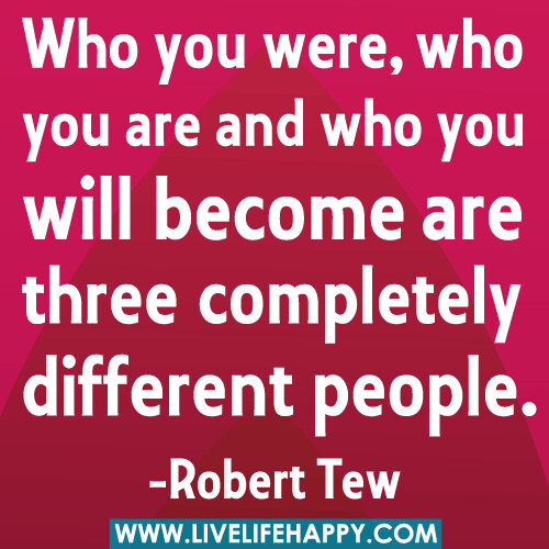 Who you were, who you are and who you will become are three different people.