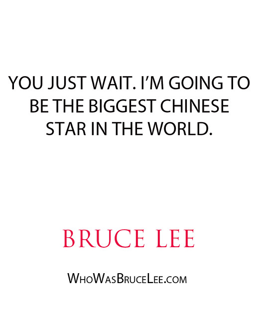 """""""You just wait. I'm going to be the biggest Chinese Star in the world."""" - Bruce Lee"""