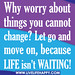 Why worry about things you cannot change? Let go and move on, because life isn't waiting!