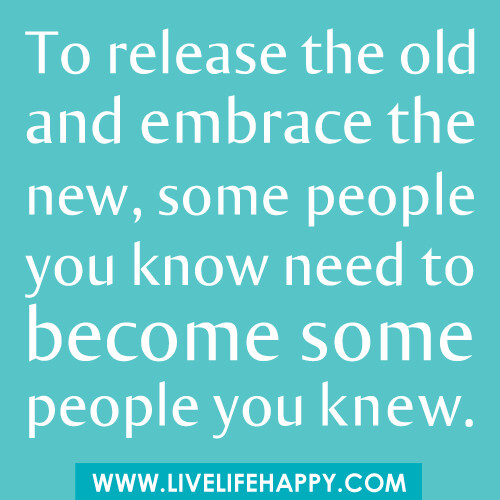 Some People Need To Get A Life Quotes: To Release The Old And Embrace The New